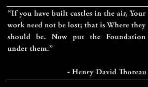 """If you have built castles in the air, Your work need not be lost; that is Where they should be. Now put the Foundation under them."" - Henry David Thoreau"